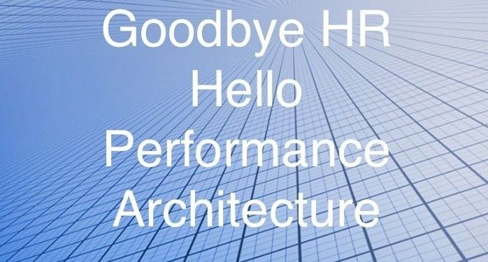 Goodbye HR! Hello Performance Architecture!