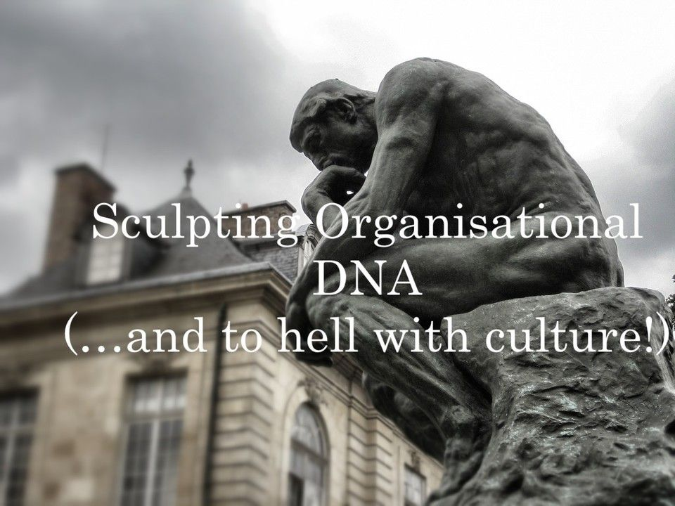 Sculpting Organisational DNA (...and to hell with culture!)